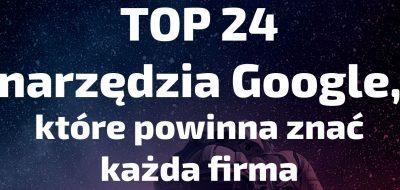 Darmowy poradnik – TOP 24 narzędzia Google dla biznesu!