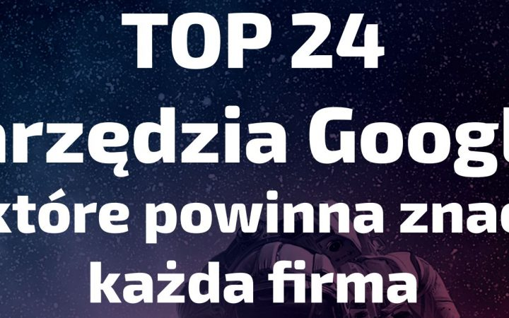 Darmowy poradnik - TOP 24 narzędzia Google dla biznesu!